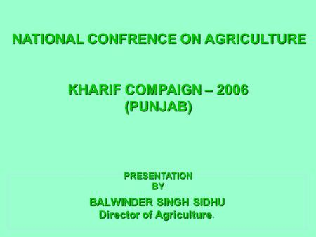 BALWINDER SINGH SIDHU Director of Agriculture BALWINDER SINGH SIDHU Director of Agriculture. NATIONAL CONFRENCE ON AGRICULTURE KHARIF COMPAIGN – 2006 (PUNJAB)