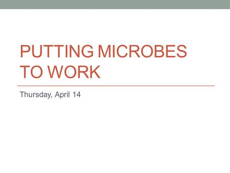 PUTTING MICROBES TO WORK Thursday, April 14. What role DO microbes play in industry?