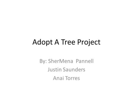 Adopt A Tree Project By: SherMena Pannell Justin Saunders Anai Torres.