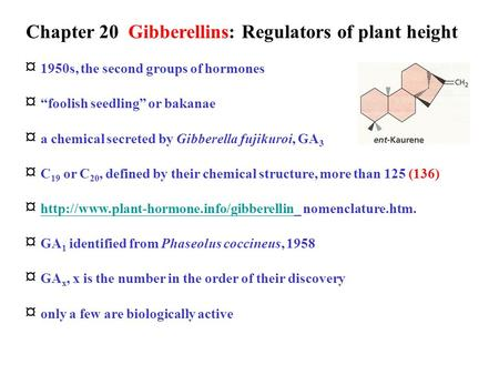 "Chapter 20 Gibberellins: Regulators of plant height ¤ 1950s, the second groups of hormones ¤ ""foolish seedling"" or bakanae ¤ a chemical secreted by Gibberella."