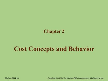 Cost Concepts and Behavior Chapter 2 Copyright © 2011 by The McGraw-Hill Companies, Inc. All rights reserved.McGraw-Hill/Irwin.