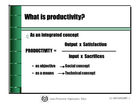 L2: GP CONCEPT / 1 Asian Productivity Organization, Tokyo What is productivity? b b As an integrated concept Output x Satisfaction PRODUCTIVITY = Input.