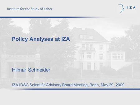 Policy Analyses at IZA Hilmar Schneider IZA IDSC Scientific Advisory Board Meeting, Bonn, May 29, 2009.