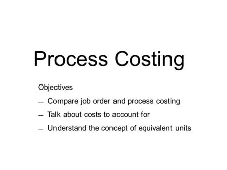 Process Costing Objectives — Compare job order and process costing — Talk about costs to account for — Understand the concept of equivalent units.
