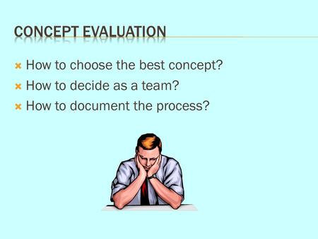  How to choose the best concept?  How to decide as a team?  How to document the process?