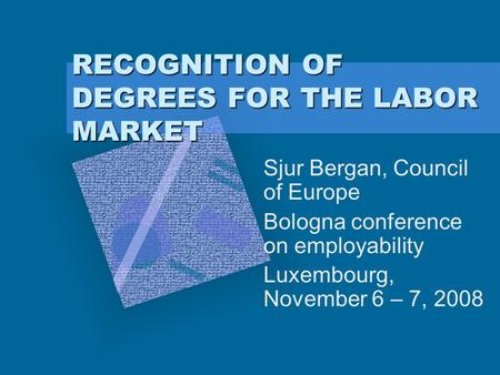 RECOGNITION OF DEGREES FOR THE LABOR MARKET Sjur Bergan, Council of Europe Bologna conference on employability Luxembourg, November 6 – 7, 2008.