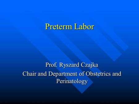 Preterm Labor Prof. Ryszard Czajka Chair and Department of Obstetrics and Perinatology.