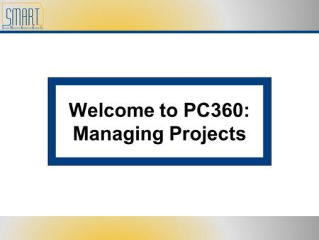 Welcome to PC360: Managing Projects. Please set cell phones and pagers to silent Refrain from side discussions. We all want to hear what you have to say!