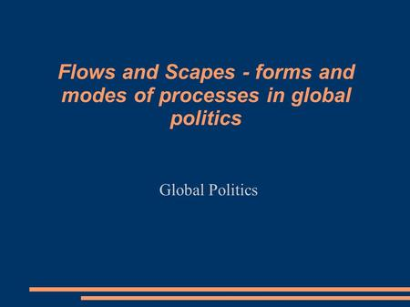 Flows and Scapes - forms and modes of processes in global politics Global Politics.