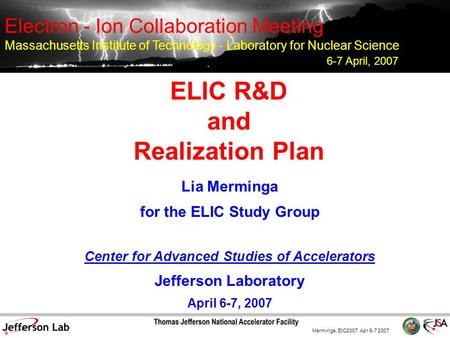 Merminga, EIC2007, Apr 6-7 2007 ELIC R&D and Realization Plan Lia Merminga for the ELIC Study Group Center for Advanced Studies of Accelerators Jefferson.
