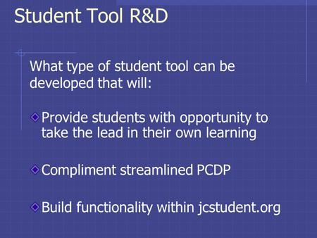 Student Tool R&D Provide students with opportunity to take the lead in their own learning Compliment streamlined PCDP Build functionality within jcstudent.org.