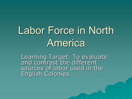 Labor Force in North America Learning Target: To evaluate and contrast the different sources of labor used in the English Colonies.