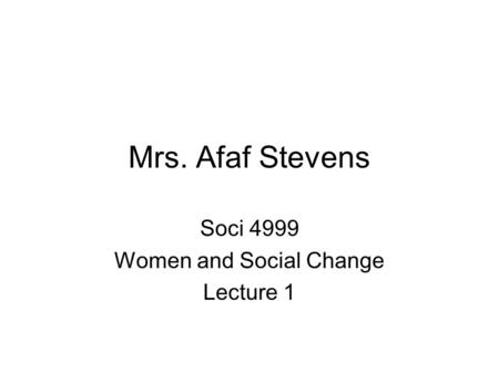 Mrs. Afaf Stevens Soci 4999 Women and Social Change Lecture 1.
