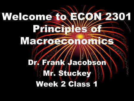 Welcome to ECON 2301 Principles of Macroeconomics Dr. Frank Jacobson Mr. Stuckey Week 2 Class 1.