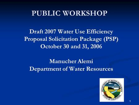 1 PUBLIC WORKSHOP Draft 2007 Water Use Efficiency Proposal Solicitation Package (PSP) October 30 and 31, 2006 Manucher Alemi Department of Water Resources.