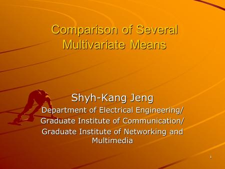 1 Comparison of Several Multivariate Means Shyh-Kang Jeng Department of Electrical Engineering/ Graduate Institute of Communication/ Graduate Institute.