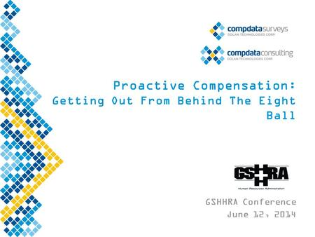 Proactive Compensation: Getting Out From Behind The Eight Ball GSHHRA Conference June 12, 2014.