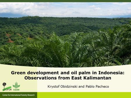 Green development and oil palm in Indonesia: Observations from East Kalimantan Krystof Obidzinski and Pablo Pacheco.