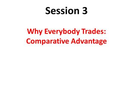 Session 3 Why Everybody Trades: Comparative Advantage.