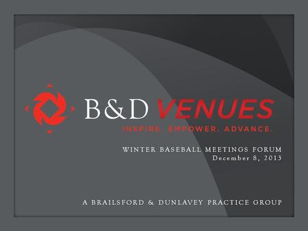 A BRAILSFORD & DUNLAVEY PRACTICE GROUP WINTER BASEBALL MEETINGS FORUM December 8, 2013.