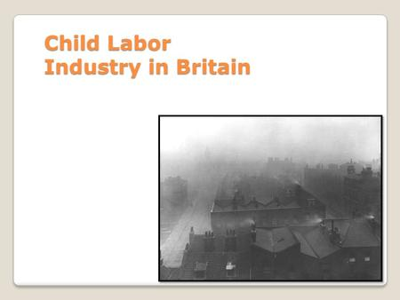 Child Labor Industry in Britain. Apprenticeships When the concept of child labor was still new, children worked as apprentices and learned a specific.