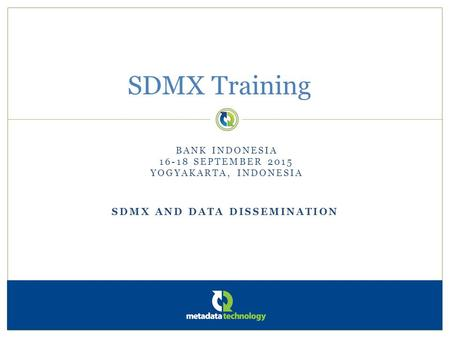 SDMX AND DATA DISSEMINATION SDMX Training BANK INDONESIA 16-18 SEPTEMBER 2015 YOGYAKARTA, INDONESIA.