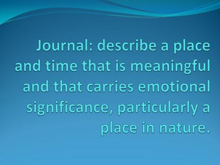 Journal: describe a place and time that is meaningful and that carries emotional significance, particularly a place in nature.