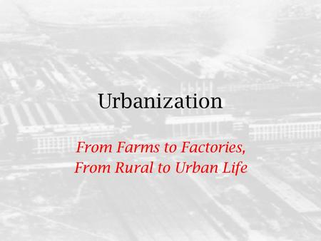 Urbanization From Farms to Factories, From Rural to Urban Life.