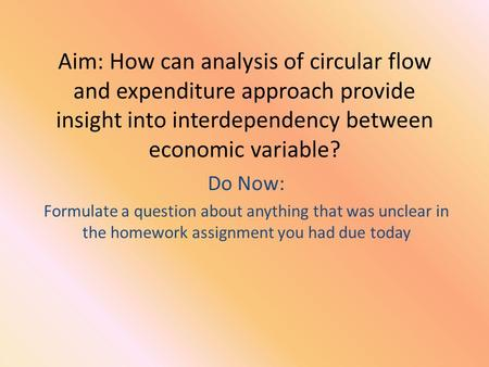 Aim: How can analysis of circular flow and expenditure approach provide insight into interdependency between economic variable? Do Now: Formulate a question.
