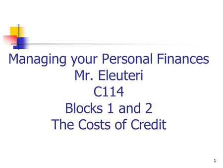 Managing your Personal Finances Mr. Eleuteri C114 Blocks 1 and 2 The Costs of Credit 1.