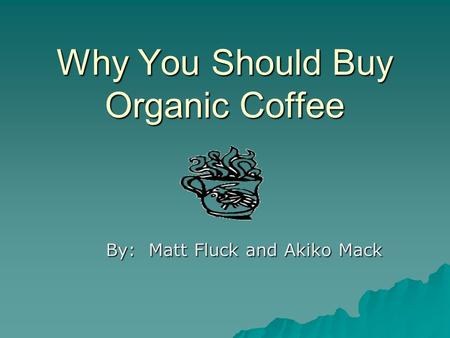 Why You Should Buy Organic Coffee By: Matt Fluck and Akiko Mack.