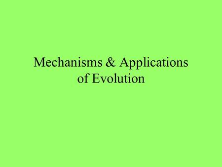 "Mechanisms & Applications of Evolution Mechanisms of Evolution (how it happens) 1.Natural Selection (""survival of the fittest"") The development of the."