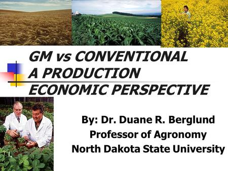 GM vs CONVENTIONAL A PRODUCTION ECONOMIC PERSPECTIVE By: Dr. Duane R. Berglund Professor of Agronomy North Dakota State University.