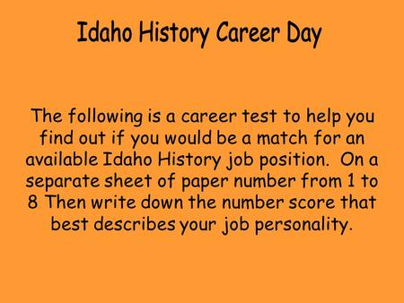 The following is a career test to help you find out if you would be a match for an available Idaho History job position. On a separate sheet of paper number.