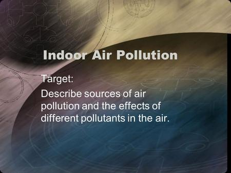 Indoor Air Pollution Target: Describe sources of air pollution and the effects of different pollutants in the air.