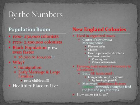 Population Boom 1700- 250,000 colonists 1770- 2,500,000 colonists Black Population grew even faster 28,000 to 500,000!!! Why? Immigration Early Marriage.