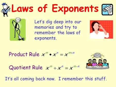 Laws of Exponents Let's dig deep into our memories and try to remember the laws of exponents. Product Rule Quotient Rule It's all coming back now. I remember.