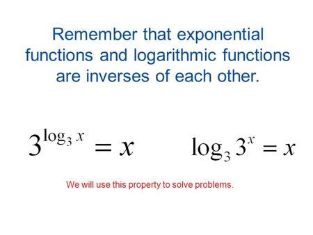 Remember that exponential functions and logarithmic functions are inverses of each other. We will use this property to solve problems.