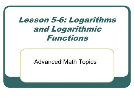 Lesson 5-6: Logarithms and Logarithmic Functions Advanced Math Topics.