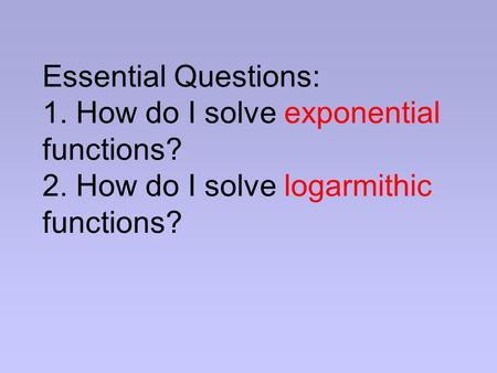Essential Questions: 1. How do I solve exponential functions? 2. How do I solve logarmithic functions?
