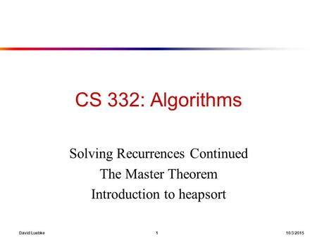 David Luebke 1 10/3/2015 CS 332: Algorithms Solving Recurrences Continued The Master Theorem Introduction to heapsort.