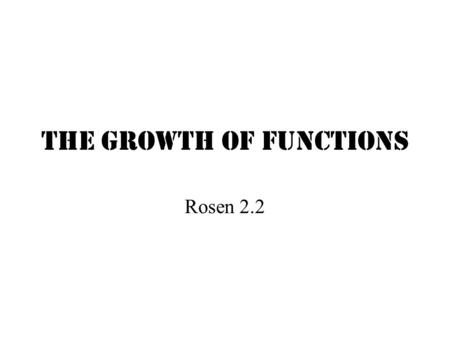 The Growth of Functions Rosen 2.2 Basic Rules of Logarithms log z (xy) log z (x/y) log z (x y ) If x = y If x < y log z (-|x|) is undefined = log z (x)