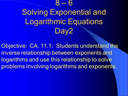 8 – 6 Solving Exponential and Logarithmic Equations Day2 Objective: CA. 11.1: Students understand the inverse relationship between exponents and logarithms.