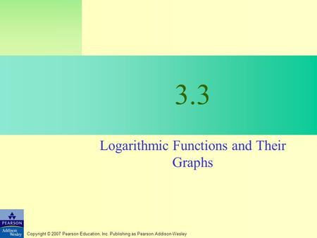 Copyright © 2007 Pearson Education, Inc. Publishing as Pearson Addison-Wesley 3.3 Logarithmic Functions and Their Graphs.