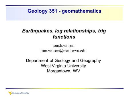 Earthquakes, log relationships, trig functions tom.h.wilson Department of Geology and Geography West Virginia University Morgantown,