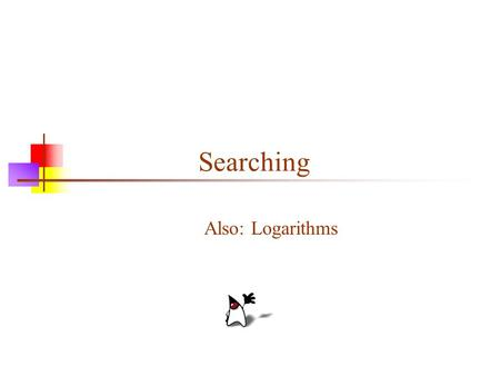 Searching Also: Logarithms. 2 Searching an array of integers If an array is not sorted, there is no better algorithm than linear search for finding an.