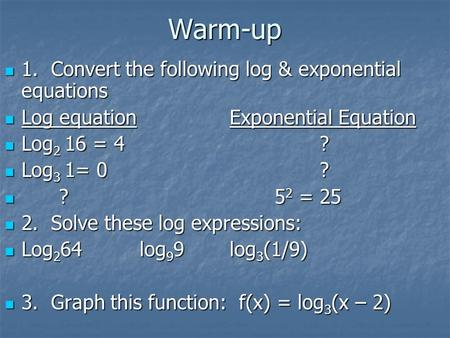 Warm-up 1. Convert the following log & exponential equations 1. Convert the following log & exponential equations Log equationExponential Equation Log.