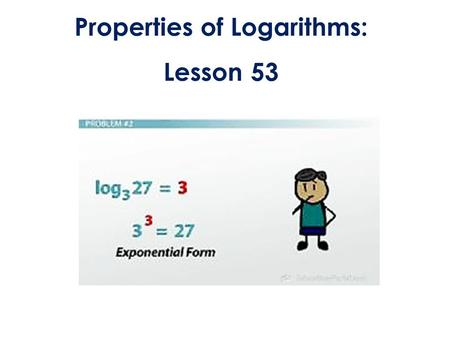 Properties of Logarithms: Lesson 53. LESSON OBJECTIVE: 1)Simplify and evaluate expressions using the properties of Logarithms. 2)Solve logarithmic equations.