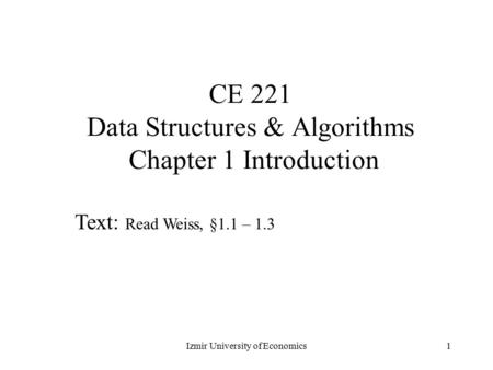 1 CE 221 Data Structures & Algorithms Chapter 1 Introduction Text: Read Weiss, §1.1 – 1.3 Izmir University of Economics.