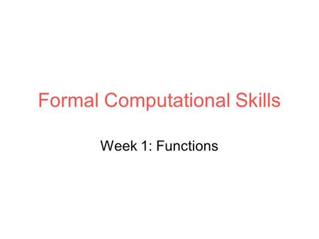 Formal Computational Skills Week 1: Functions. Overview By the end you should: Be able to evaluate a function Know how to visualise a function Know what.